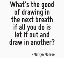 What's the good of drawing in the next breath if all you do is let it out and draw in another? by Quotr