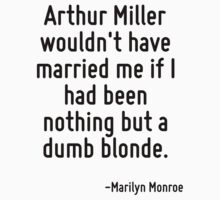 Arthur Miller wouldn't have married me if I had been nothing but a dumb blonde. by Quotr