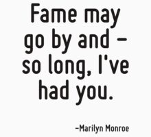 Fame may go by and - so long, I've had you. by Quotr