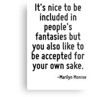 It's nice to be included in people's fantasies but you also like to be accepted for your own sake. Metal Print