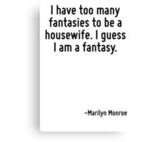I have too many fantasies to be a housewife. I guess I am a fantasy. Canvas Print