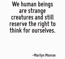 We human beings are strange creatures and still reserve the right to think for ourselves. by Quotr