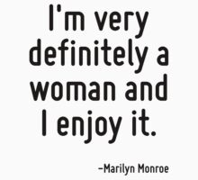 I'm very definitely a woman and I enjoy it. by Quotr