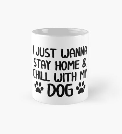 I Just Wanna Stay Home & Chill With My Dog Mug