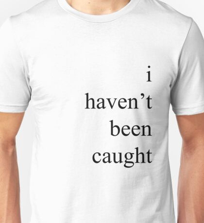 """I Haven't Been Caught"" Unisex T-Shirt"