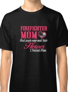 firefighter mom most people never meet their heroes i raised mine Classic T-Shirt