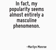 In fact, my popularity seems almost entirely a masculine phenomenon. by Quotr