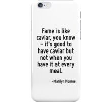 Fame is like caviar, you know - it's good to have caviar but not when you have it at every meal. iPhone Case/Skin