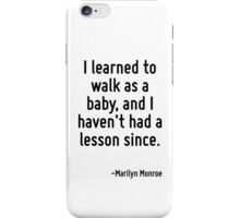 I learned to walk as a baby, and I haven't had a lesson since. iPhone Case/Skin