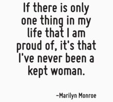If there is only one thing in my life that I am proud of, it's that I've never been a kept woman. by Quotr