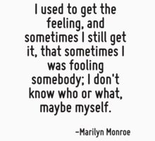 I used to get the feeling, and sometimes I still get it, that sometimes I was fooling somebody; I don't know who or what, maybe myself. by Quotr