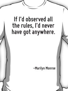 If I'd observed all the rules, I'd never have got anywhere. T-Shirt