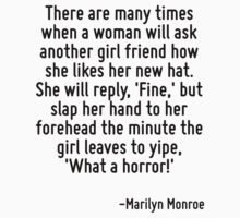 There are many times when a woman will ask another girl friend how she likes her new hat. She will reply, 'Fine,' but slap her hand to her forehead the minute the girl leaves to yipe, 'What a horror! by Quotr