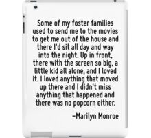 Some of my foster families used to send me to the movies to get me out of the house and there I'd sit all day and way into the night. Up in front, there with the screen so big, a little kid all alone iPad Case/Skin