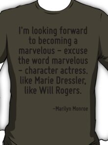 I'm looking forward to becoming a marvelous - excuse the word marvelous - character actress. like Marie Dressler, like Will Rogers. T-Shirt