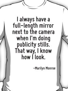 I always have a full-length mirror next to the camera when I'm doing publicity stills. That way, I know how I look. T-Shirt