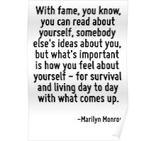 With fame, you know, you can read about yourself, somebody else's ideas about you, but what's important is how you feel about yourself - for survival and living day to day with what comes up. Poster