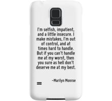 I'm selfish, impatient, and a little insecure. I make mistakes, I'm out of control, and at times hard to handle. But if you can't handle me at my worst, then you sure as hell don't deserve me at my b Samsung Galaxy Case/Skin