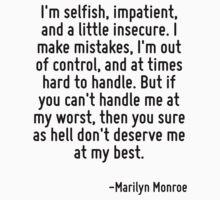 I'm selfish, impatient, and a little insecure. I make mistakes, I'm out of control, and at times hard to handle. But if you can't handle me at my worst, then you sure as hell don't deserve me at my b by Quotr