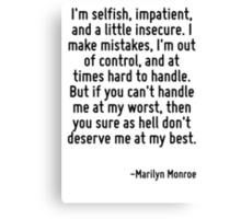 I'm selfish, impatient, and a little insecure. I make mistakes, I'm out of control, and at times hard to handle. But if you can't handle me at my worst, then you sure as hell don't deserve me at my b Canvas Print