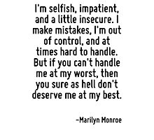 I'm selfish, impatient, and a little insecure. I make mistakes, I'm out of control, and at times hard to handle. But if you can't handle me at my worst, then you sure as hell don't deserve me at my b Photographic Print