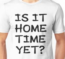 Is It Home Time Yet? Unisex T-Shirt