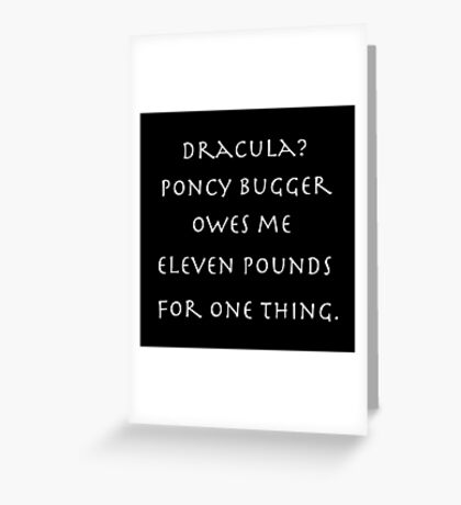 Dracula? Poncy bugger owes me eleven pounds for one thing. Greeting Card