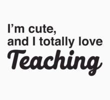 I'm cute, and I totally love teaching Kids Tee