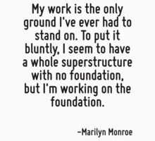 My work is the only ground I've ever had to stand on. To put it bluntly, I seem to have a whole superstructure with no foundation, but I'm working on the foundation. by Quotr