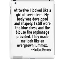 At twelve I looked like a girl of seventeen. My body was developed and shapely. I still wore the blue dress and the blouse the orphanage provided. They made me look like an overgrown lummox. iPad Case/Skin