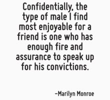 Confidentially, the type of male I find most enjoyable for a friend is one who has enough fire and assurance to speak up for his convictions. by Quotr