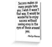 Success makes so many people hate you. I wish it wasn't that way. It would be wonderful to enjoy success without seeing envy in the eyes of those around you. Greeting Card