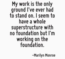 My work is the only ground I've ever had to stand on. I seem to have a whole superstructure with no foundation but I'm working on the foundation. by Quotr