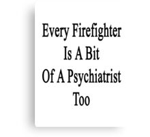 Every Firefighter Is A Bit Of A Psychiatrist Too  Canvas Print