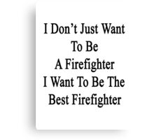 I Don't Just Want To Be A Firefighter I Want To Be The Best Firefighter  Canvas Print