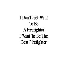 I Don't Just Want To Be A Firefighter I Want To Be The Best Firefighter  by supernova23