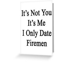 It's Not You It's Me I Only Date Firemen  Greeting Card