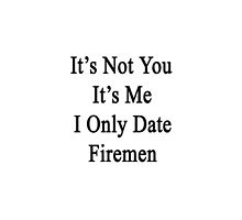 It's Not You It's Me I Only Date Firemen  by supernova23