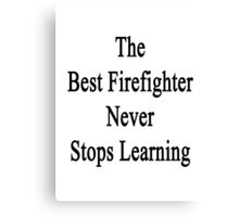The Best Firefighter Never Stops Learning  Canvas Print