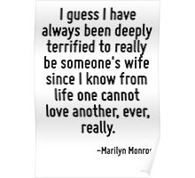 I guess I have always been deeply terrified to really be someone's wife since I know from life one cannot love another, ever, really. Poster