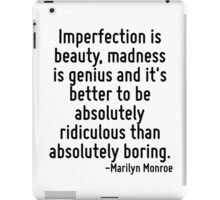 Imperfection is beauty, madness is genius and it's better to be absolutely ridiculous than absolutely boring. iPad Case/Skin
