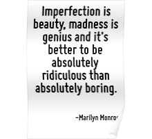 Imperfection is beauty, madness is genius and it's better to be absolutely ridiculous than absolutely boring. Poster