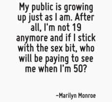 My public is growing up just as I am. After all, I'm not 19 anymore and if I stick with the sex bit, who will be paying to see me when I'm 50? by Quotr