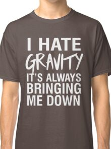 I hate gravity it's always bringing me down Classic T-Shirt