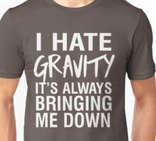 I hate gravity it's always bringing me down Unisex T-Shirt