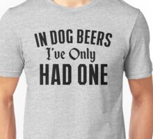 In Dog Beer I've Only Had One Unisex T-Shirt