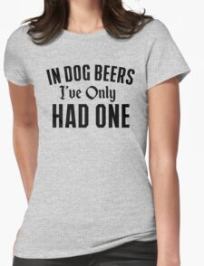 In Dog Beer I've Only Had One Womens Fitted T-Shirt