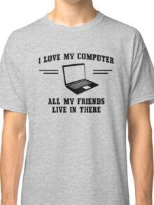 I love my computer. All my friends live in there Classic T-Shirt