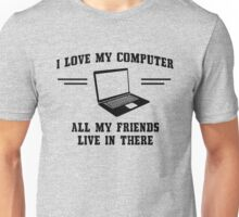 I love my computer. All my friends live in there Unisex T-Shirt