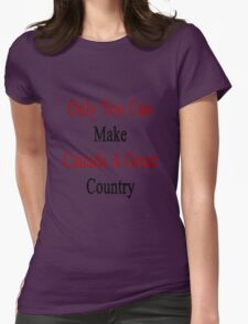 Only You Can Make Canada A Great Country  Womens Fitted T-Shirt